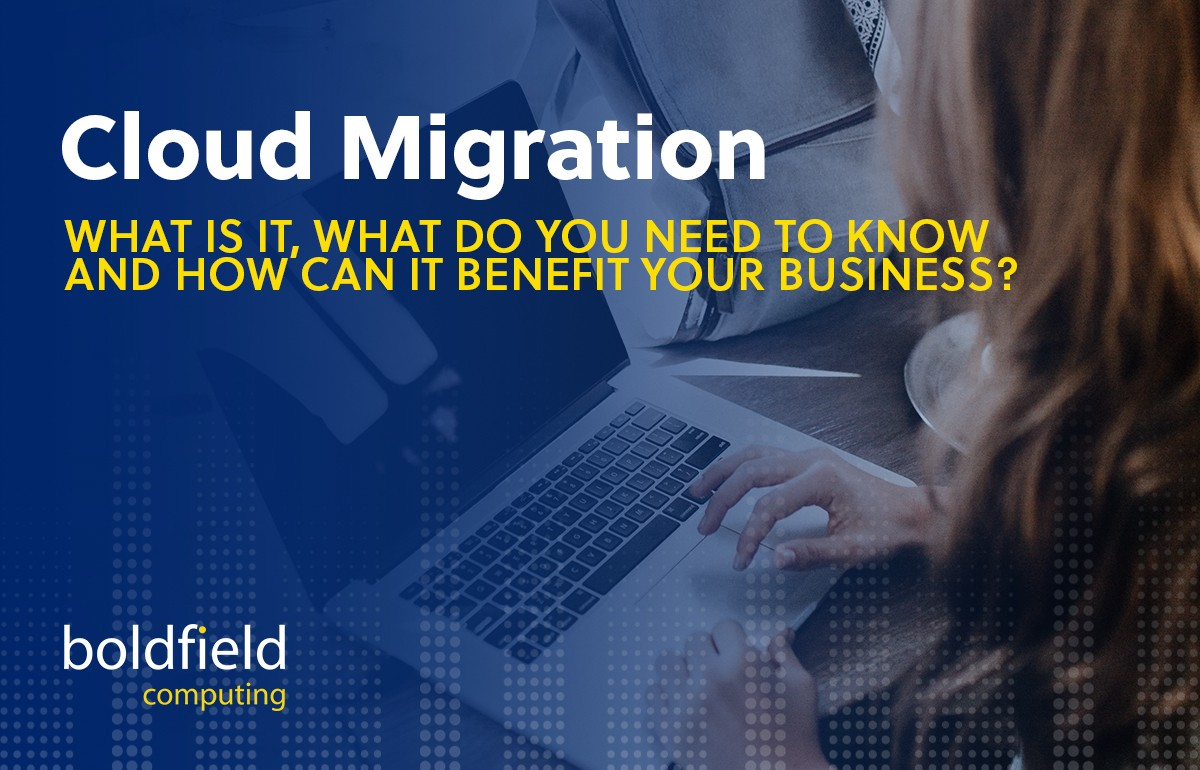 Cloud Migration: What is it, what do you need to know and how can it benefit your business?